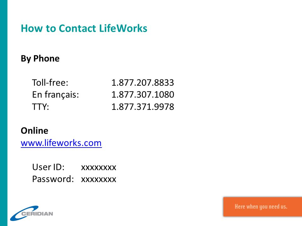How to Contact LifeWorks By Phone Toll-free:1.877.207.8833 En français:1.877.307.1080 TTY:1.877.371.9978 Online www.lifeworks.com User ID:xxxxxxxx Pas