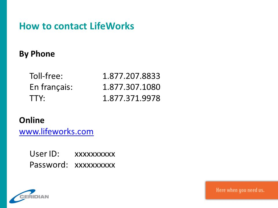How to contact LifeWorks By Phone Toll-free:1.877.207.8833 En français:1.877.307.1080 TTY:1.877.371.9978 Online www.lifeworks.com User ID:xxxxxxxxxx P