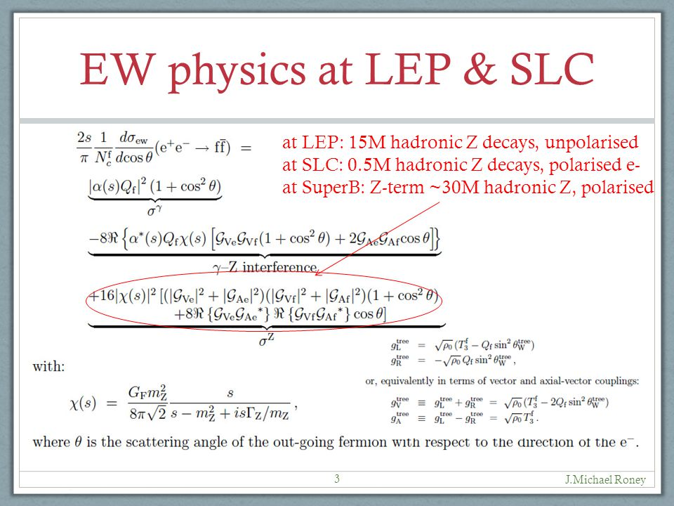 EW physics at LEP & SLC J.Michael Roney 3 at LEP: 15M hadronic Z decays, unpolarised at SLC: 0.5M hadronic Z decays, polarised e- at SuperB: Z-term ~30M hadronic Z, polarised