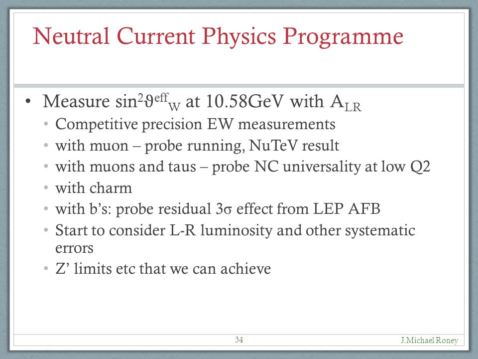 Neutral Current Physics Programme Measure sin 2 ϑ eff W at 10.58GeV with A LR Competitive precision EW measurements with muon – probe running, NuTeV result with muons and taus – probe NC universality at low Q2 with charm with b's: probe residual 3 σ effect from LEP AFB Start to consider L-R luminosity and other systematic errors Z' limits etc that we can achieve 34 J.Michael Roney