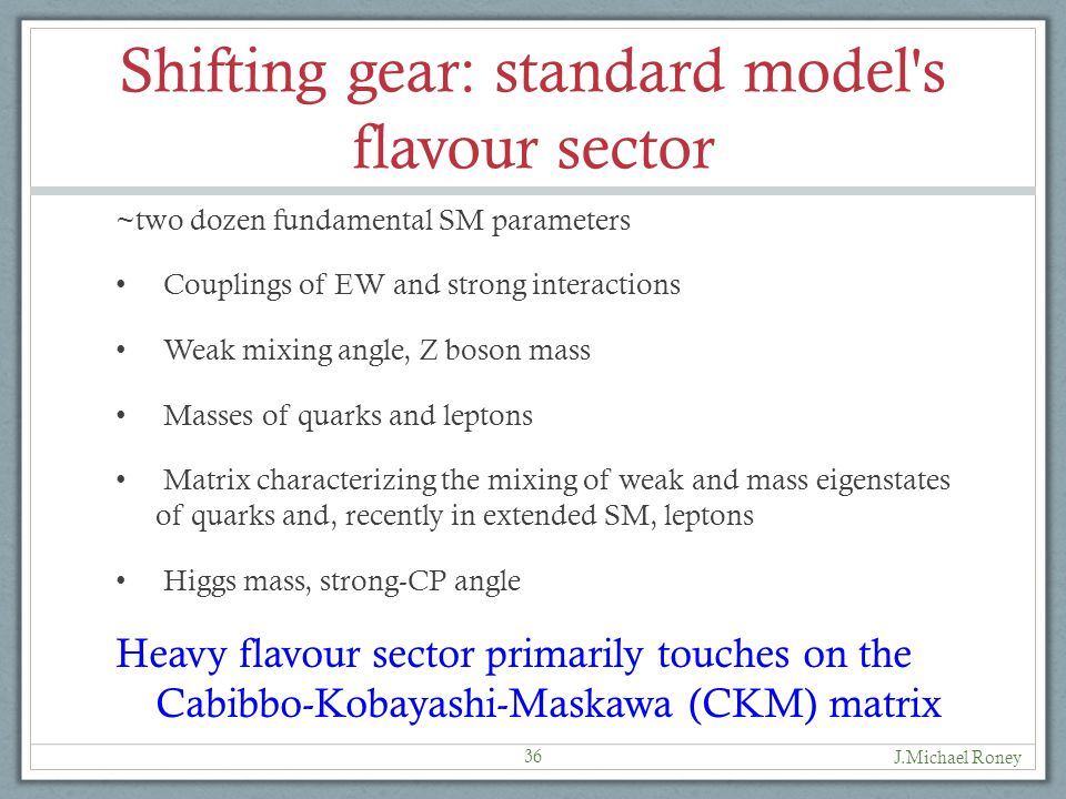 Shifting gear: standard model s flavour sector ~two dozen fundamental SM parameters Couplings of EW and strong interactions Weak mixing angle, Z boson mass Masses of quarks and leptons Matrix characterizing the mixing of weak and mass eigenstates of quarks and, recently in extended SM, leptons Higgs mass, strong-CP angle Heavy flavour sector primarily touches on the Cabibbo-Kobayashi-Maskawa (CKM) matrix J.Michael Roney 36