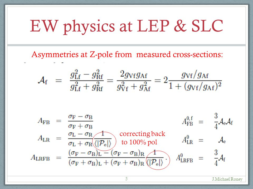 EW physics at LEP & SLC J.Michael Roney 5 correcting back to 100% pol Asymmetries at Z-pole from measured cross-sections: