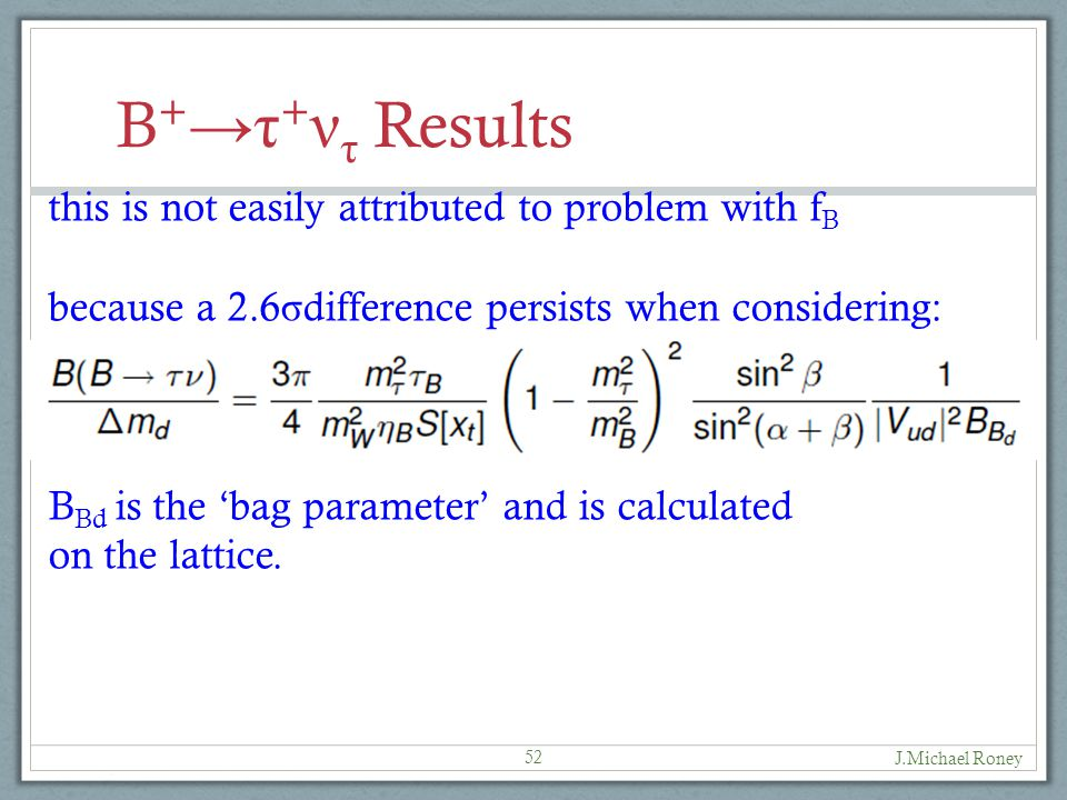 J.Michael Roney 52 B + →τ + ν τ Results this is not easily attributed to problem with f B because a 2.6 σ difference persists when considering: B Bd is the 'bag parameter' and is calculated on the lattice.