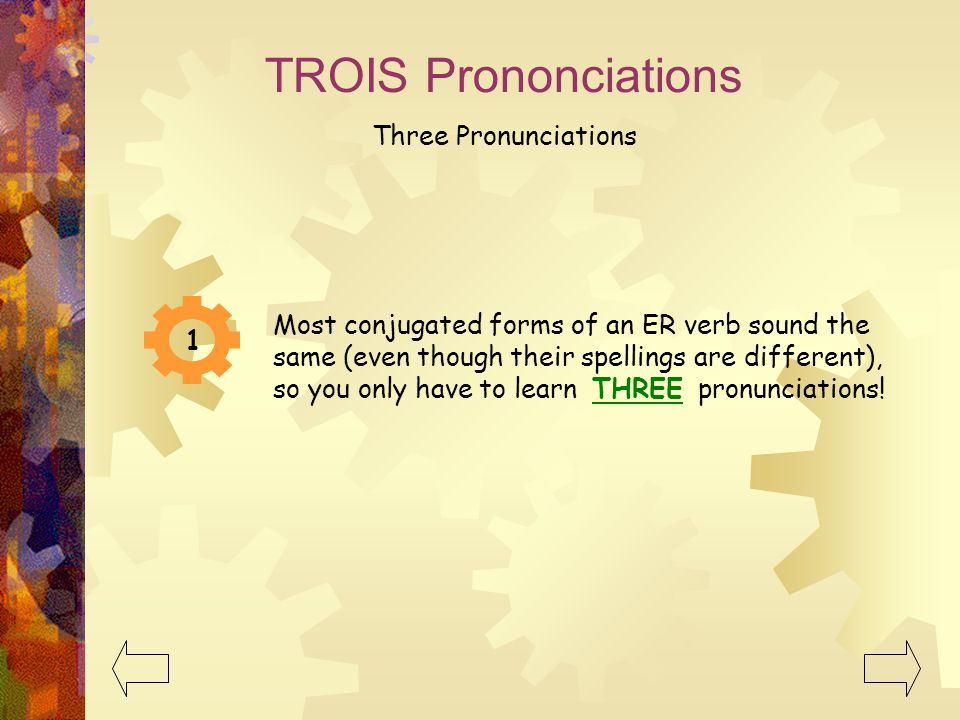 1 Most conjugated forms of an ER verb sound the same (even though their spellings are different), so you only have to learn THREE pronunciations! TROI