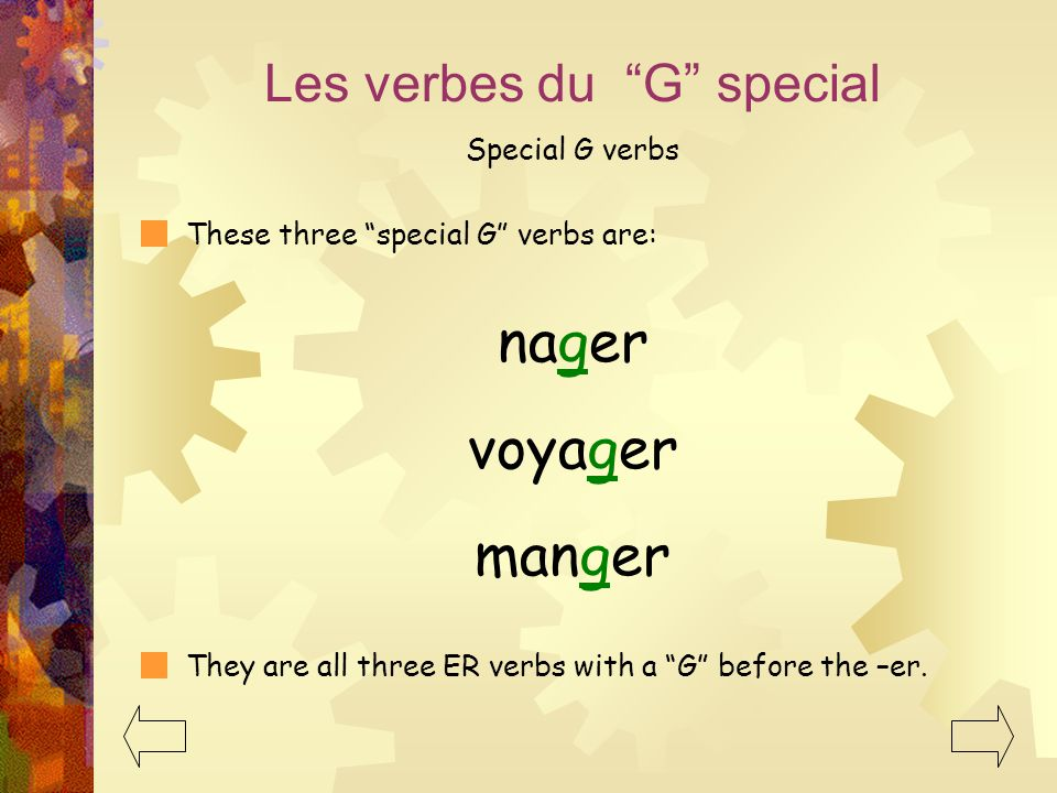 These three special G verbs are: Les verbes du G special Special G verbs nager voyager manger They are all three ER verbs with a G before the –er.