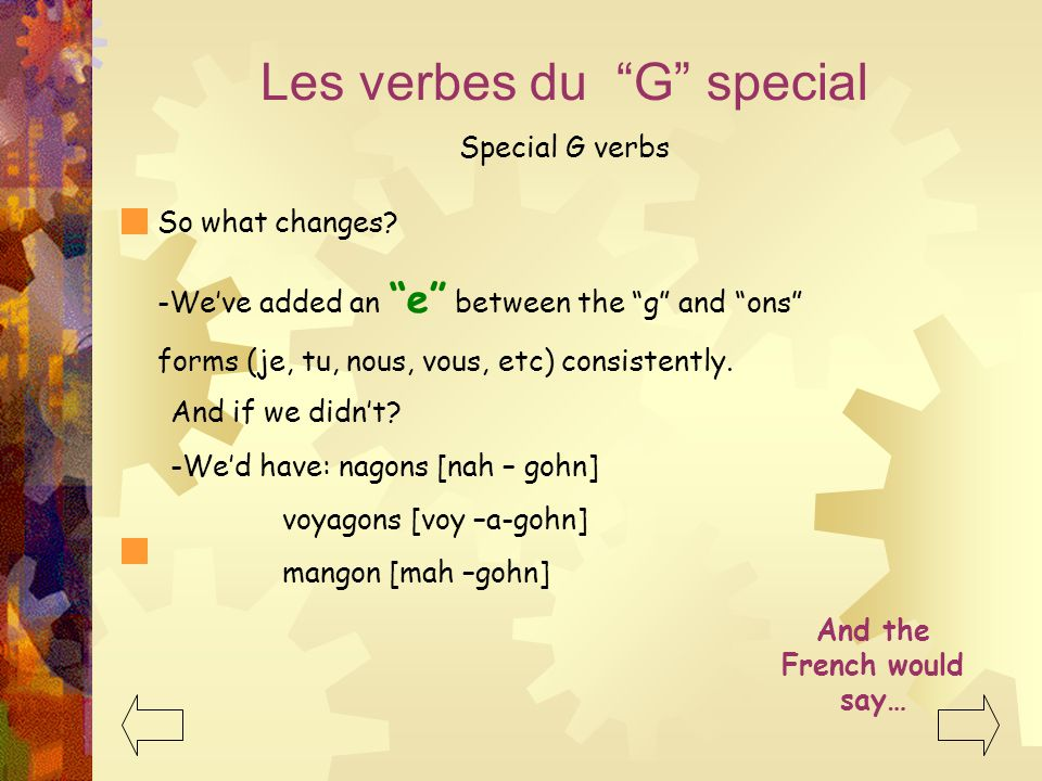 "Les verbes du ""G"" special Special G verbs -We've added an ""e"" between the ""g"" and ""ons"" forms (je, tu, nous, vous, etc) consistently. And if we didn't"