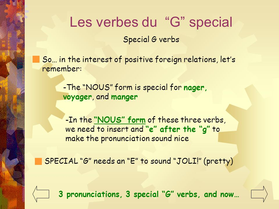 Les verbes du G special Special G verbs So… in the interest of positive foreign relations, let's remember: -The NOUS form is special for nager, voyager, and manger -In the NOUS form of these three verbs, we need to insert and e after the g to make the pronunciation sound nice SPECIAL G needs an E to sound JOLI! (pretty) ‏ 3 pronunciations, 3 special G verbs, and now…