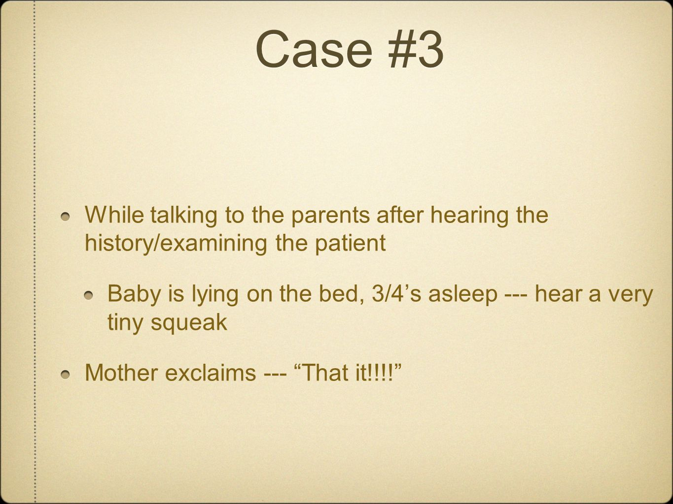 Case #3 While talking to the parents after hearing the history/examining the patient Baby is lying on the bed, 3/4's asleep --- hear a very tiny squea
