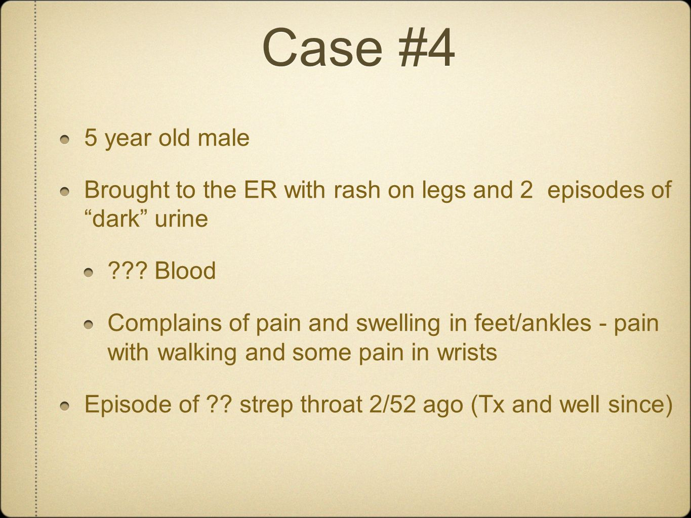 "Case #4 5 year old male Brought to the ER with rash on legs and 2 episodes of ""dark"" urine ??? Blood Complains of pain and swelling in feet/ankles - p"