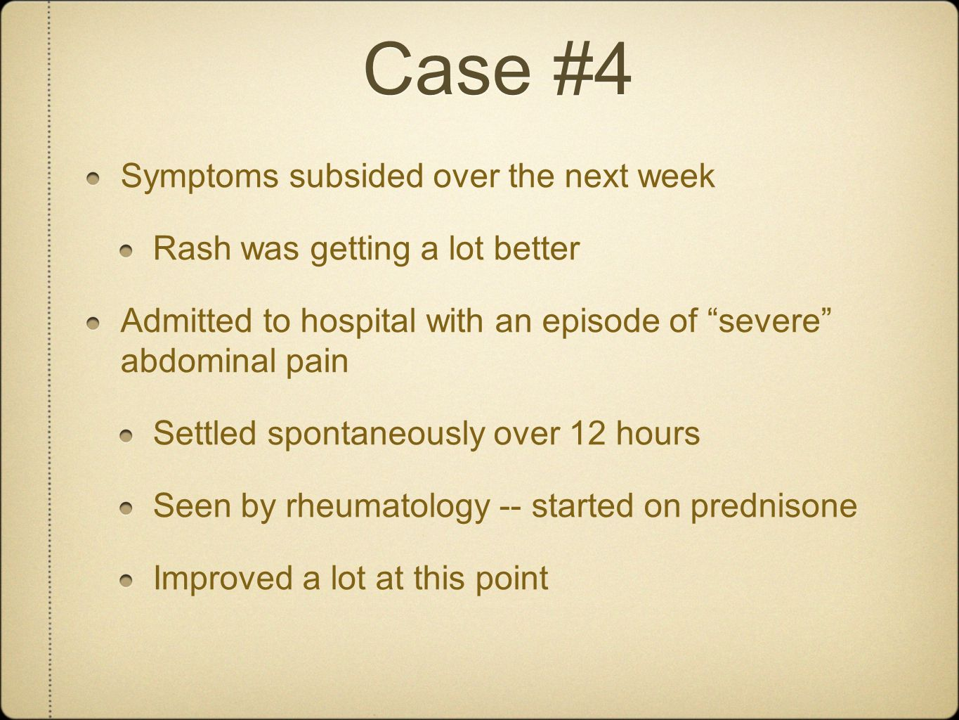 "Case #4 Symptoms subsided over the next week Rash was getting a lot better Admitted to hospital with an episode of ""severe"" abdominal pain Settled spo"
