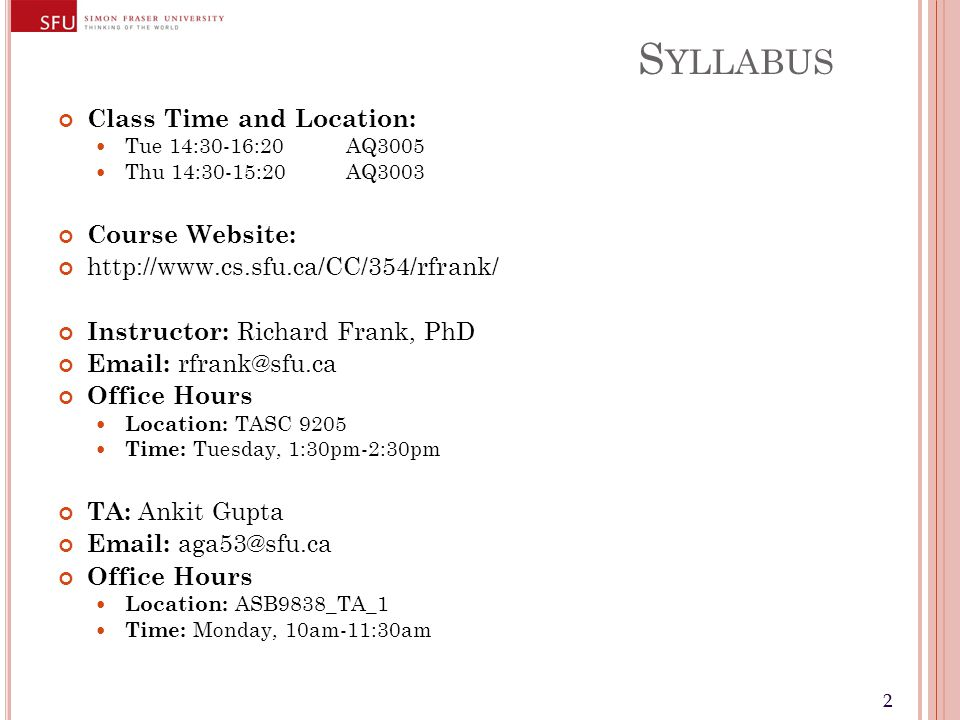 22 S YLLABUS Class Time and Location: Tue 14:30-16:20 AQ3005 Thu 14:30-15:20AQ3003 Course Website: http://www.cs.sfu.ca/CC/354/rfrank/ Instructor: Richard Frank, PhD Email: rfrank@sfu.ca Office Hours Location: TASC 9205 Time: Tuesday, 1:30pm-2:30pm TA: Ankit Gupta Email: aga53@sfu.ca Office Hours Location: ASB9838_TA_1 Time: Monday, 10am-11:30am