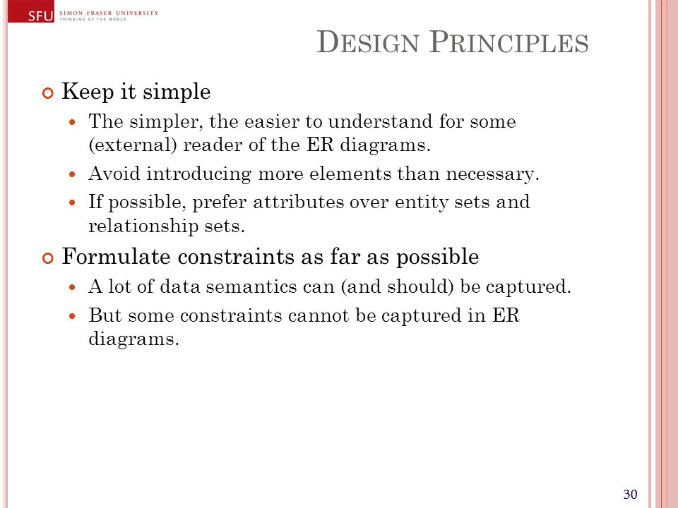 30 D ESIGN P RINCIPLES Keep it simple The simpler, the easier to understand for some (external) reader of the ER diagrams.
