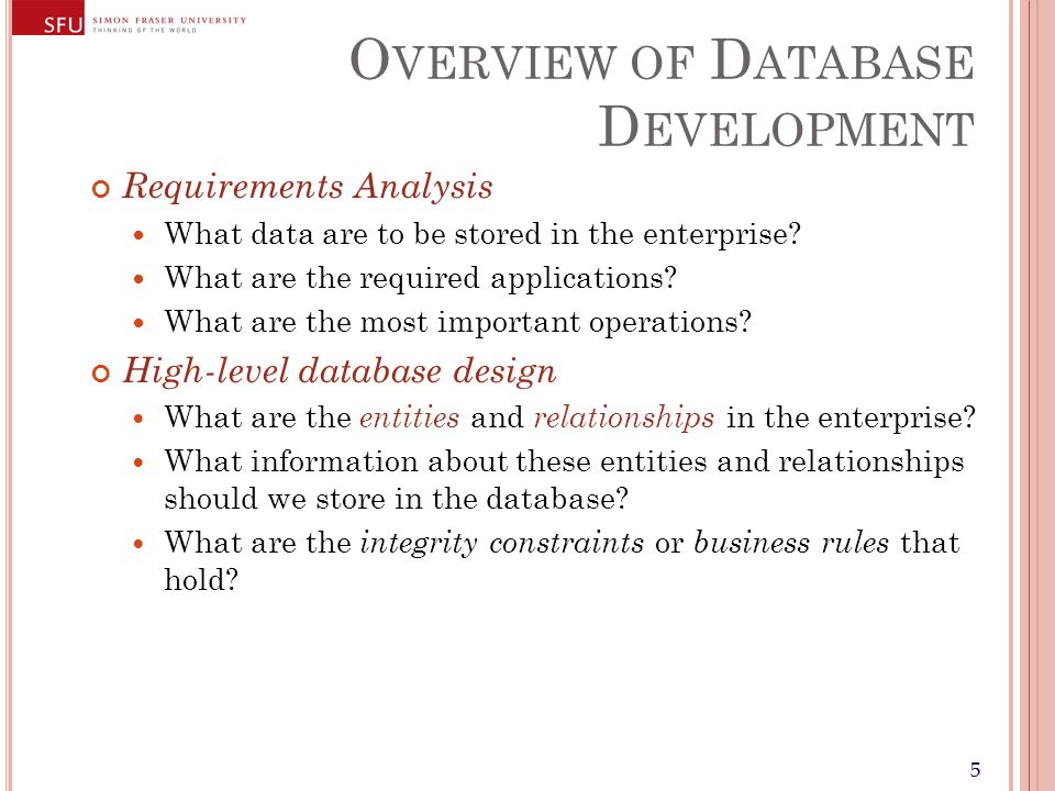 55 O VERVIEW OF D ATABASE D EVELOPMENT Requirements Analysis What data are to be stored in the enterprise.