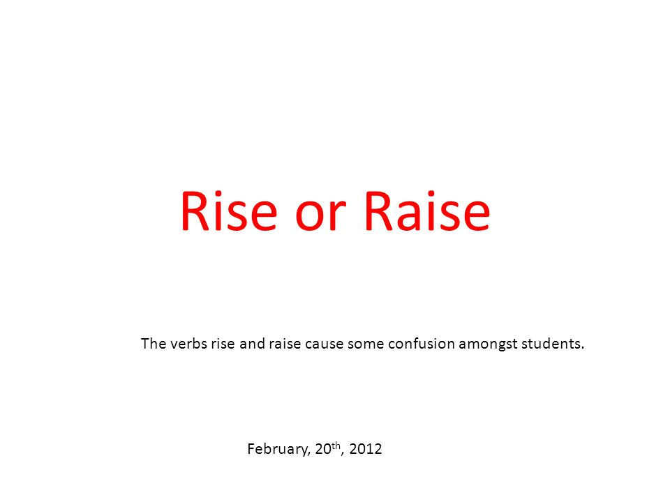 Rise or Raise The verbs rise and raise cause some confusion amongst students. February, 20 th, 2012
