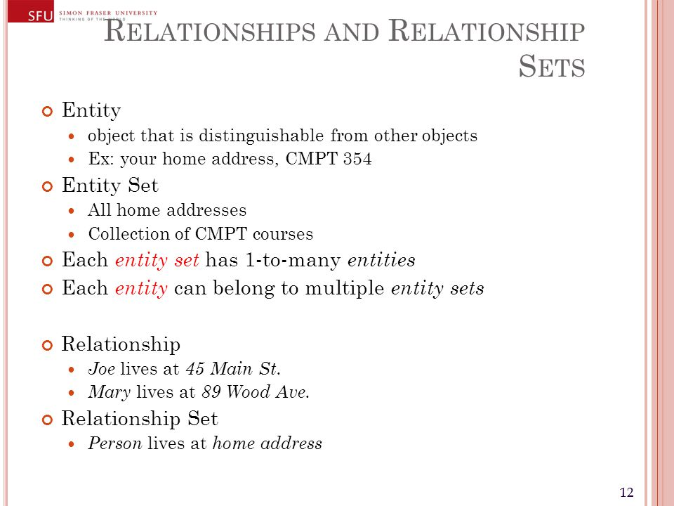 12 R ELATIONSHIPS AND R ELATIONSHIP S ETS Entity object that is distinguishable from other objects Ex: your home address, CMPT 354 Entity Set All home