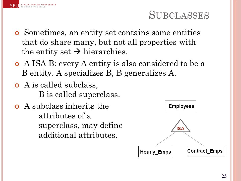 23 S UBCLASSES Sometimes, an entity set contains some entities that do share many, but not all properties with the entity set  hierarchies.