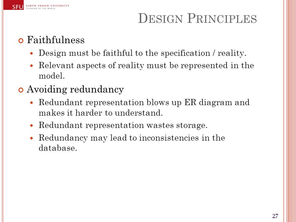 27 D ESIGN P RINCIPLES Faithfulness Design must be faithful to the specification / reality. Relevant aspects of reality must be represented in the mod