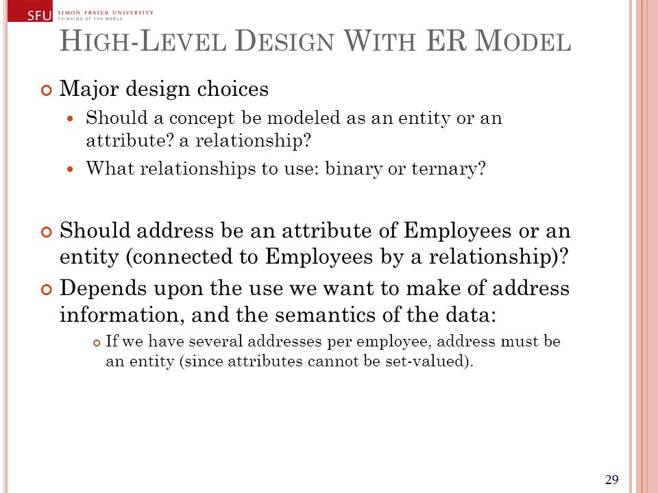 29 H IGH -L EVEL D ESIGN W ITH ER M ODEL Major design choices Should a concept be modeled as an entity or an attribute.