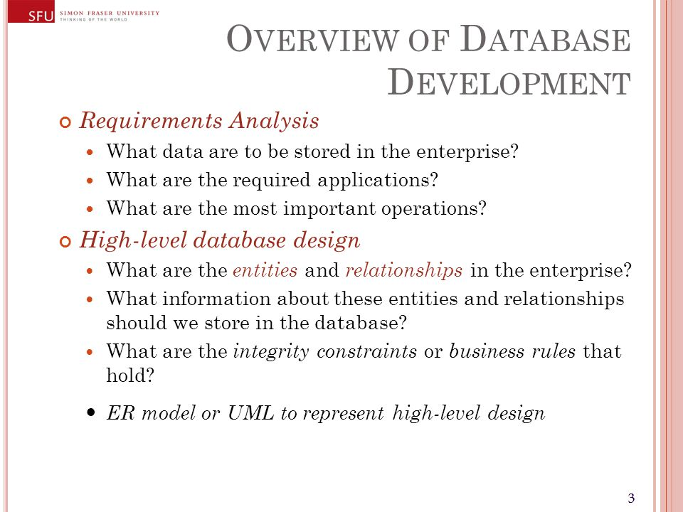 33 O VERVIEW OF D ATABASE D EVELOPMENT Requirements Analysis What data are to be stored in the enterprise? What are the required applications? What ar
