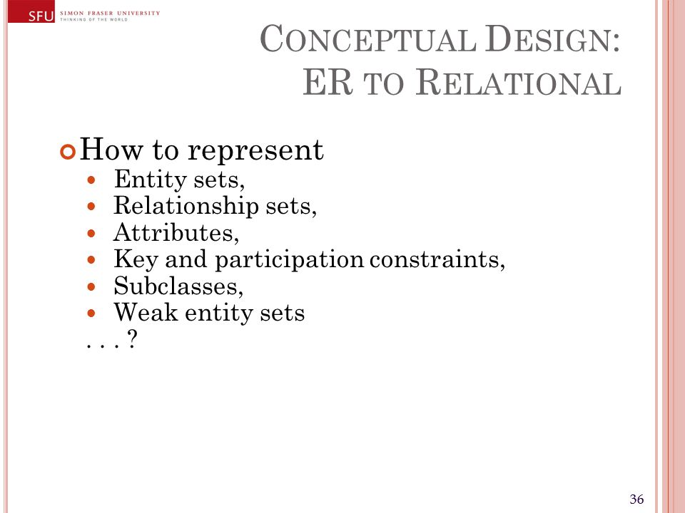 36 C ONCEPTUAL D ESIGN : ER TO R ELATIONAL How to represent Entity sets, Relationship sets, Attributes, Key and participation constraints, Subclasses, Weak entity sets...
