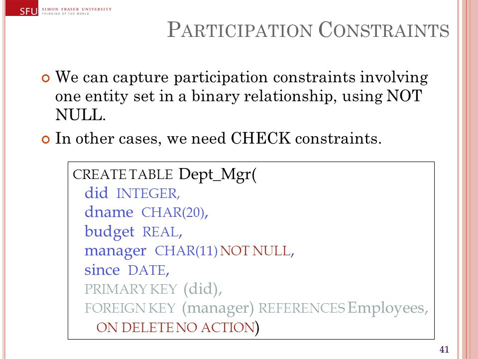 41 P ARTICIPATION C ONSTRAINTS We can capture participation constraints involving one entity set in a binary relationship, using NOT NULL. In other ca
