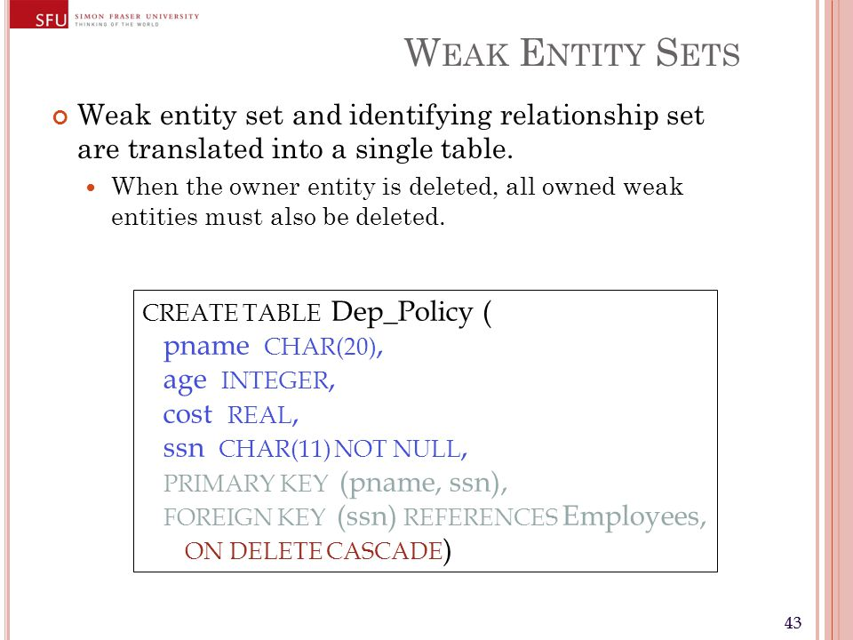 43 W EAK E NTITY S ETS Weak entity set and identifying relationship set are translated into a single table. When the owner entity is deleted, all owne