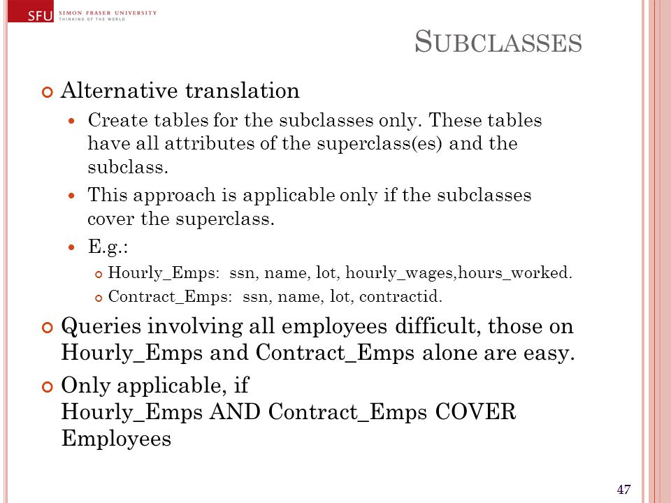 47 S UBCLASSES Alternative translation Create tables for the subclasses only. These tables have all attributes of the superclass(es) and the subclass.