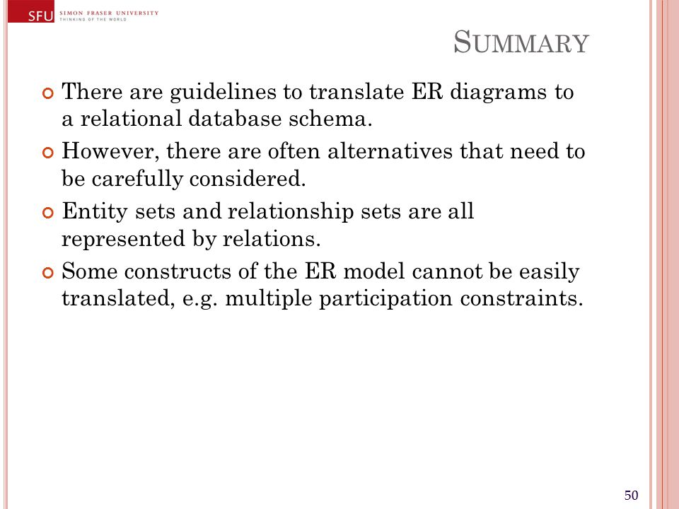 50 S UMMARY There are guidelines to translate ER diagrams to a relational database schema. However, there are often alternatives that need to be caref