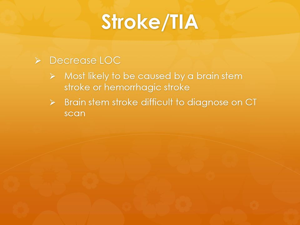 Stroke/TIA  Decrease LOC  Most likely to be caused by a brain stem stroke or hemorrhagic stroke  Brain stem stroke difficult to diagnose on CT scan