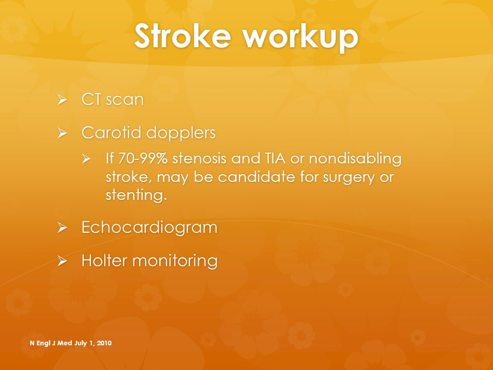 Stroke workup  CT scan  Carotid dopplers  If 70-99% stenosis and TIA or nondisabling stroke, may be candidate for surgery or stenting.  Echocardio