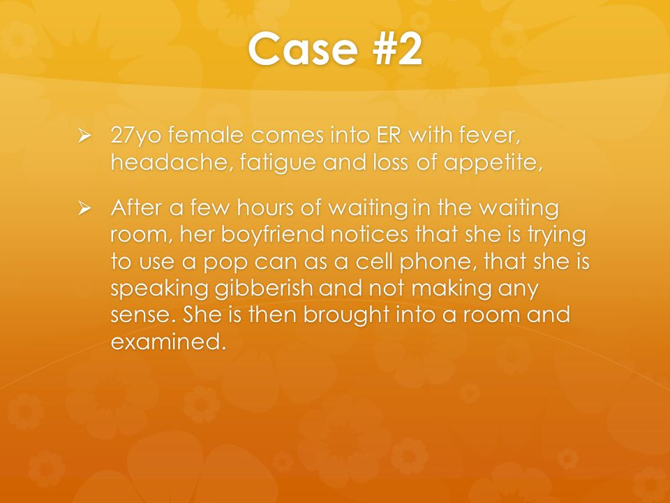 Case #2  27yo female comes into ER with fever, headache, fatigue and loss of appetite,  After a few hours of waiting in the waiting room, her boyfri