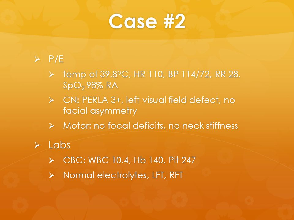 Case #2  P/E  temp of 39.8 o C, HR 110, BP 114/72, RR 28, SpO 2 98% RA  CN: PERLA 3+, left visual field defect, no facial asymmetry  Motor: no foc