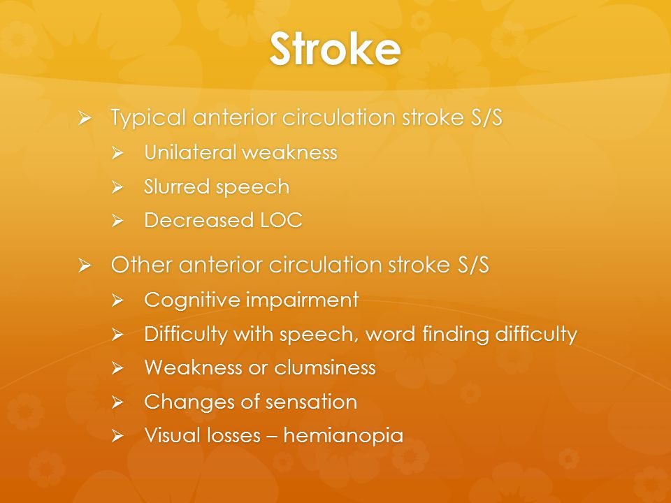 Stroke  Typical anterior circulation stroke S/S  Unilateral weakness  Slurred speech  Decreased LOC  Other anterior circulation stroke S/S  Cogn