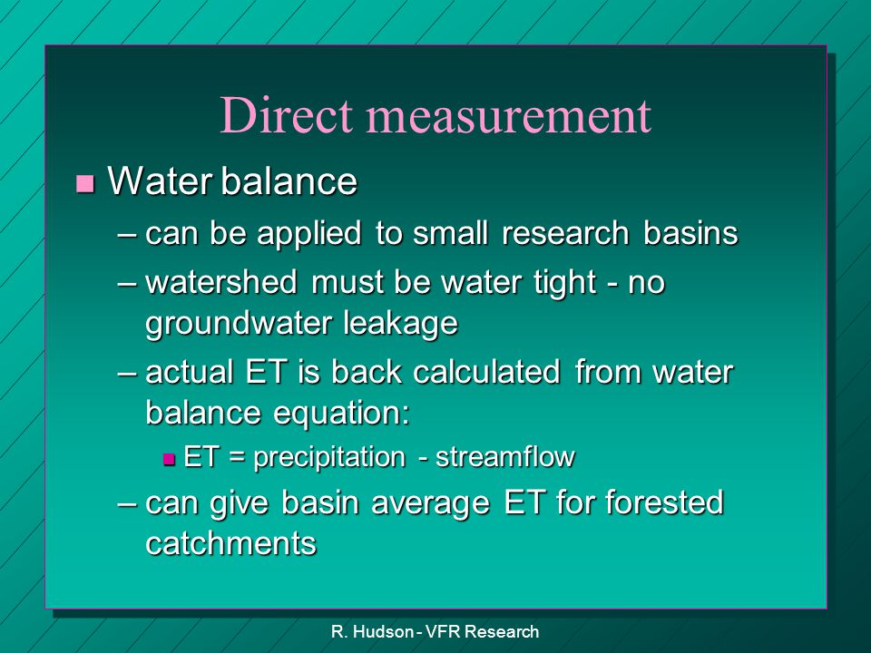 R. Hudson - VFR Research Direct measurement n Water balance –can be applied to small research basins –watershed must be water tight - no groundwater l
