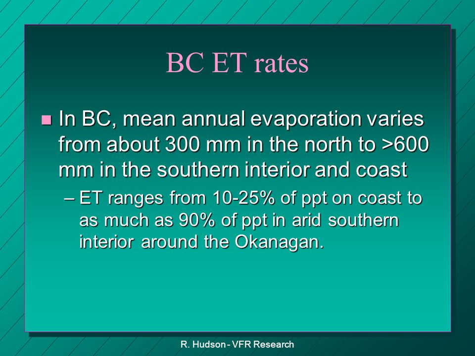 R. Hudson - VFR Research BC ET rates n In BC, mean annual evaporation varies from about 300 mm in the north to >600 mm in the southern interior and co