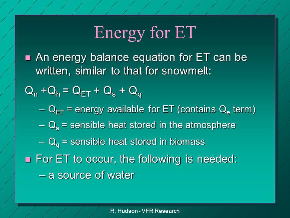 R. Hudson - VFR Research Energy for ET n An energy balance equation for ET can be written, similar to that for snowmelt: Q n +Q h = Q ET + Q s + Q q –