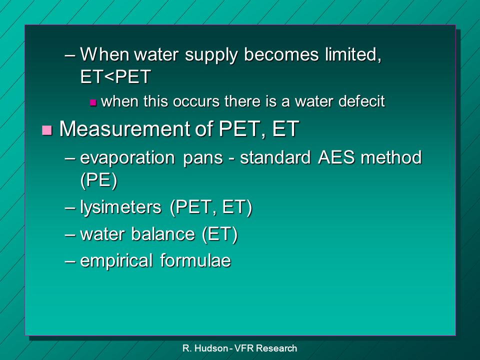 R. Hudson - VFR Research –When water supply becomes limited, ET<PET n when this occurs there is a water defecit n Measurement of PET, ET –evaporation