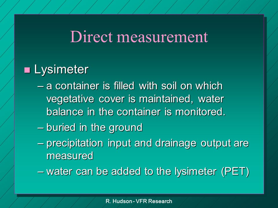 R. Hudson - VFR Research Direct measurement n Lysimeter –a container is filled with soil on which vegetative cover is maintained, water balance in the