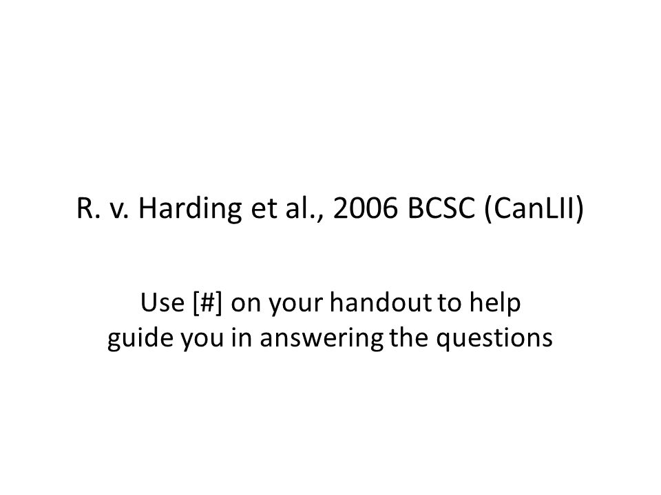 R. v. Harding et al., 2006 BCSC (CanLII) Use [#] on your handout to help guide you in answering the questions