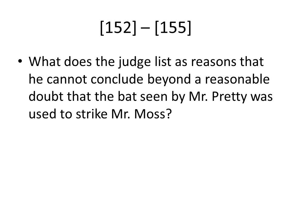 [152] – [155] What does the judge list as reasons that he cannot conclude beyond a reasonable doubt that the bat seen by Mr. Pretty was used to strike