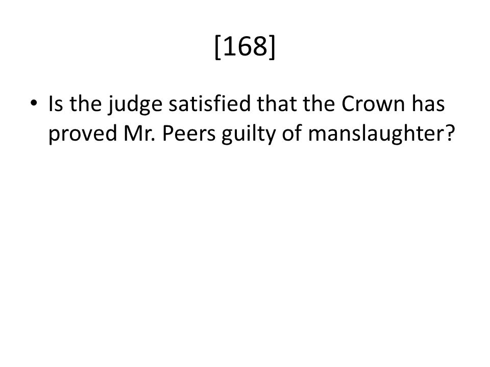 [168] Is the judge satisfied that the Crown has proved Mr. Peers guilty of manslaughter?