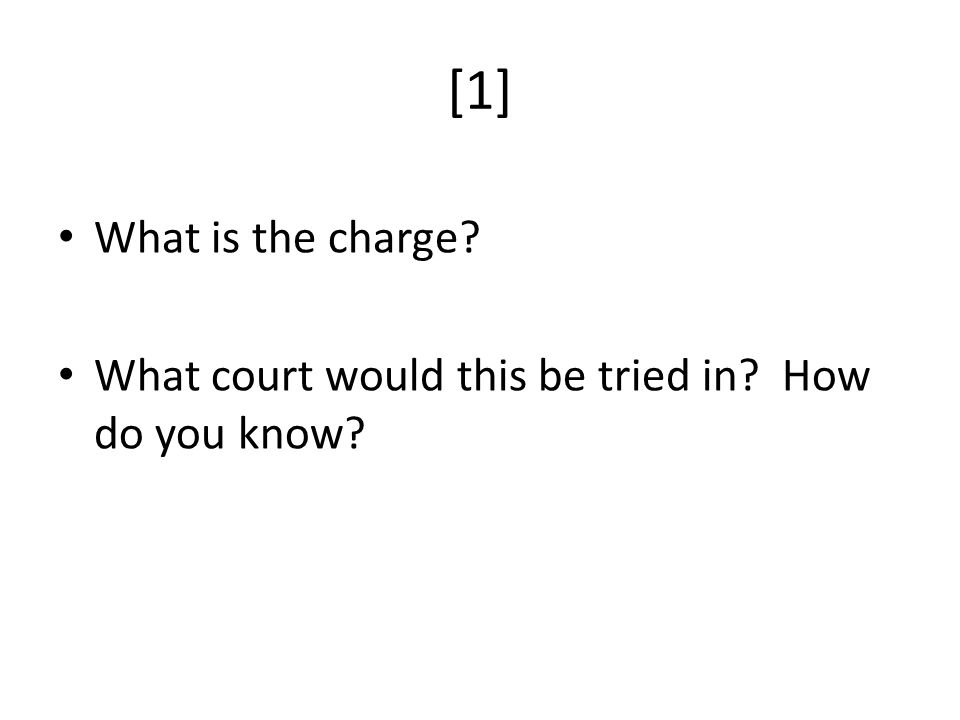 [1] What is the charge What court would this be tried in How do you know