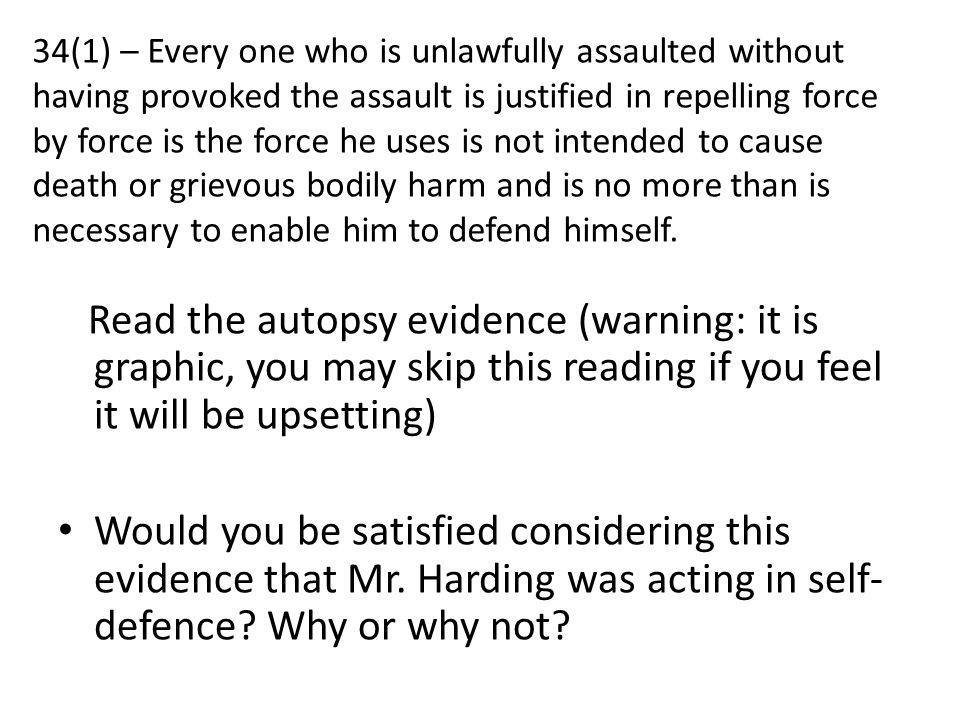 34(1) – Every one who is unlawfully assaulted without having provoked the assault is justified in repelling force by force is the force he uses is not intended to cause death or grievous bodily harm and is no more than is necessary to enable him to defend himself.