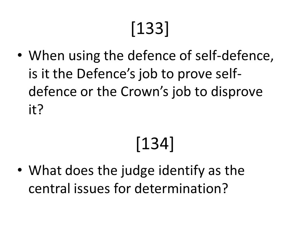 [133] When using the defence of self-defence, is it the Defence's job to prove self- defence or the Crown's job to disprove it? What does the judge id