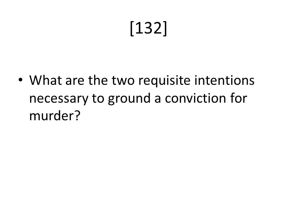 What are the two requisite intentions necessary to ground a conviction for murder? [132]