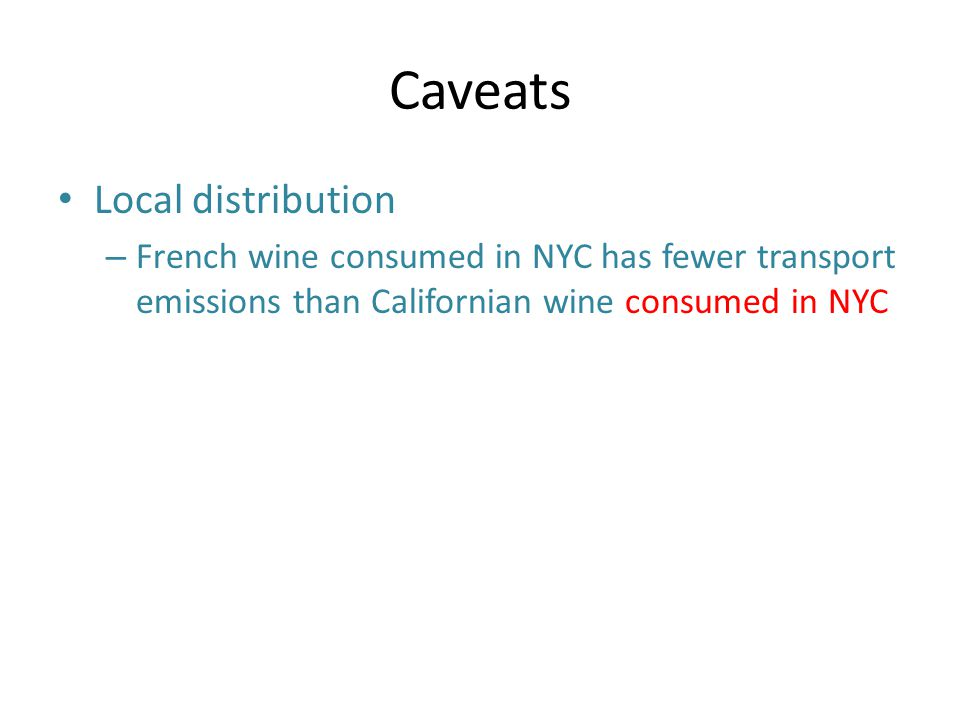 Caveats Local distribution – French wine consumed in NYC has fewer transport emissions than Californian wine consumed in NYC
