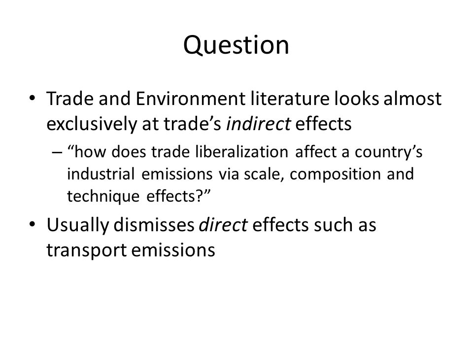 Question Trade and Environment literature looks almost exclusively at trade's indirect effects – how does trade liberalization affect a country's industrial emissions via scale, composition and technique effects Usually dismisses direct effects such as transport emissions