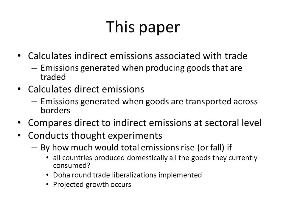 This paper Calculates indirect emissions associated with trade – Emissions generated when producing goods that are traded Calculates direct emissions – Emissions generated when goods are transported across borders Compares direct to indirect emissions at sectoral level Conducts thought experiments – By how much would total emissions rise (or fall) if all countries produced domestically all the goods they currently consumed.