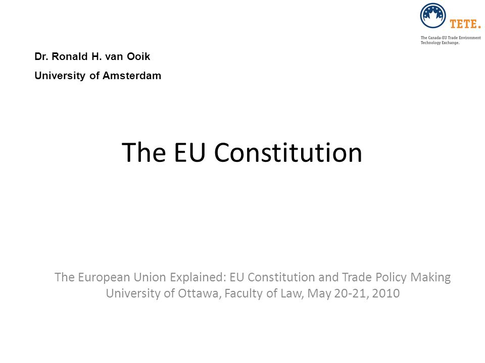 The EU Constitution The European Union Explained: EU Constitution and Trade Policy Making University of Ottawa, Faculty of Law, May 20-21, 2010 Dr. Ro
