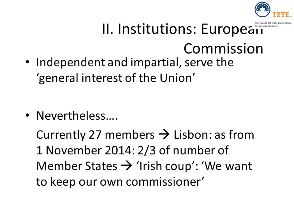 II. Institutions: European Commission Independent and impartial, serve the 'general interest of the Union' Nevertheless…. Currently 27 members  Lisbo